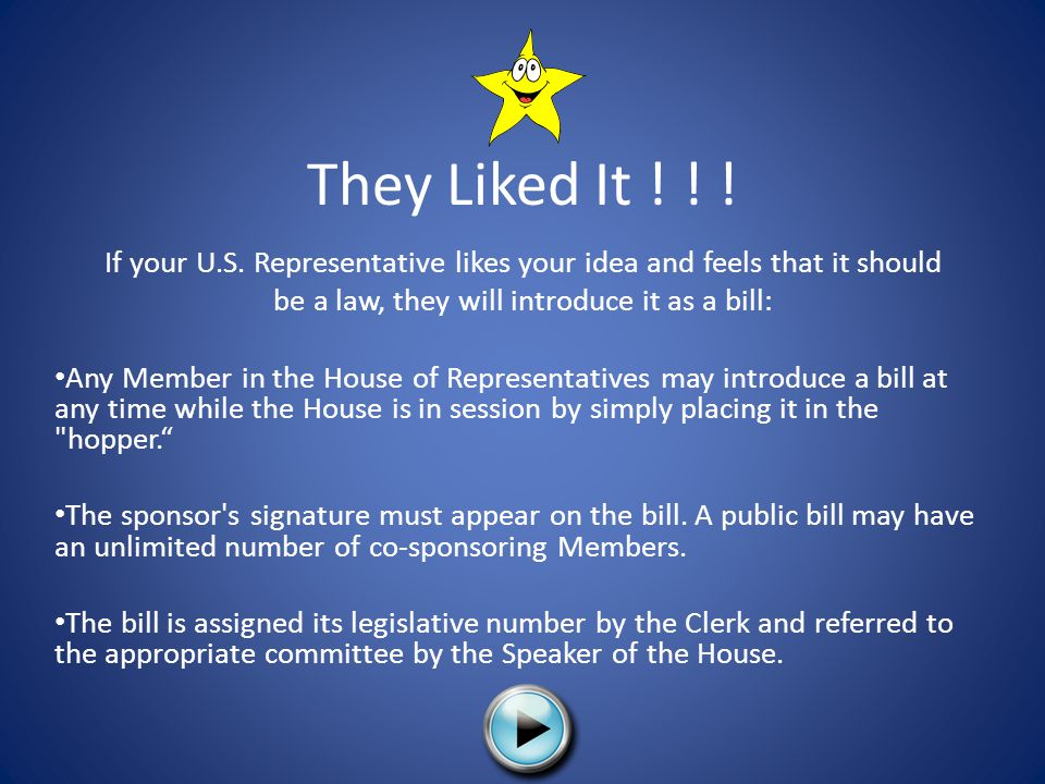 They Liked It ! ! ! If your U.S. Representative likes your idea and feels that it should. be a law, they will introduce it as a bill: