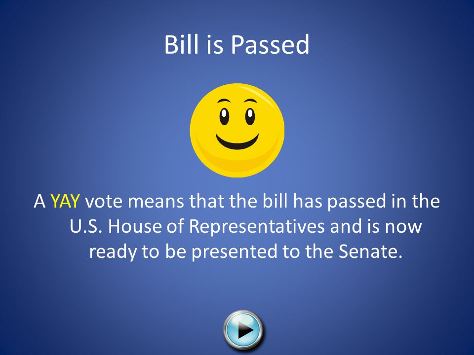 Bill is Passed A YAY vote means that the bill has passed in the U.S.