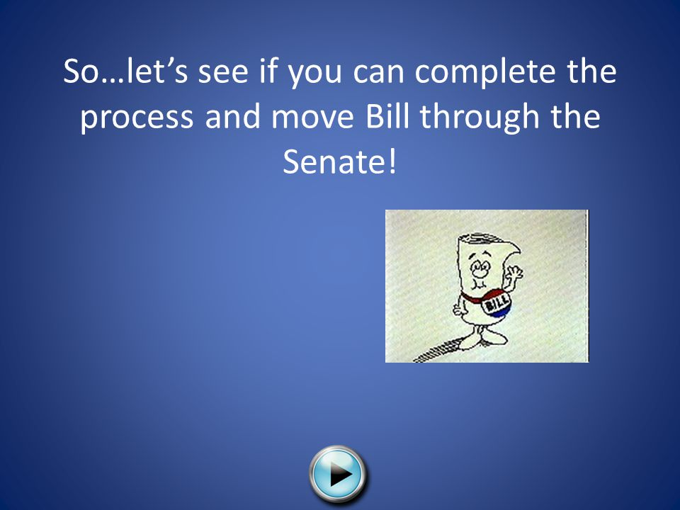 So…let's see if you can complete the process and move Bill through the Senate!