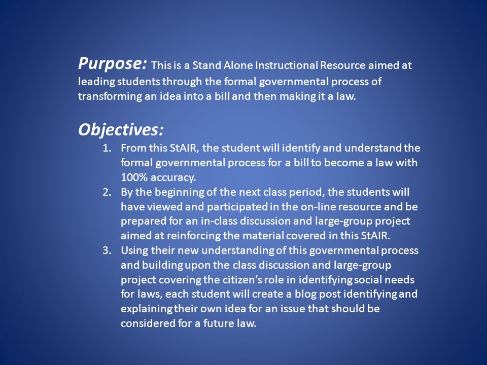 Purpose: This is a Stand Alone Instructional Resource aimed at leading students through the formal governmental process of transforming an idea into a bill and then making it a law.
