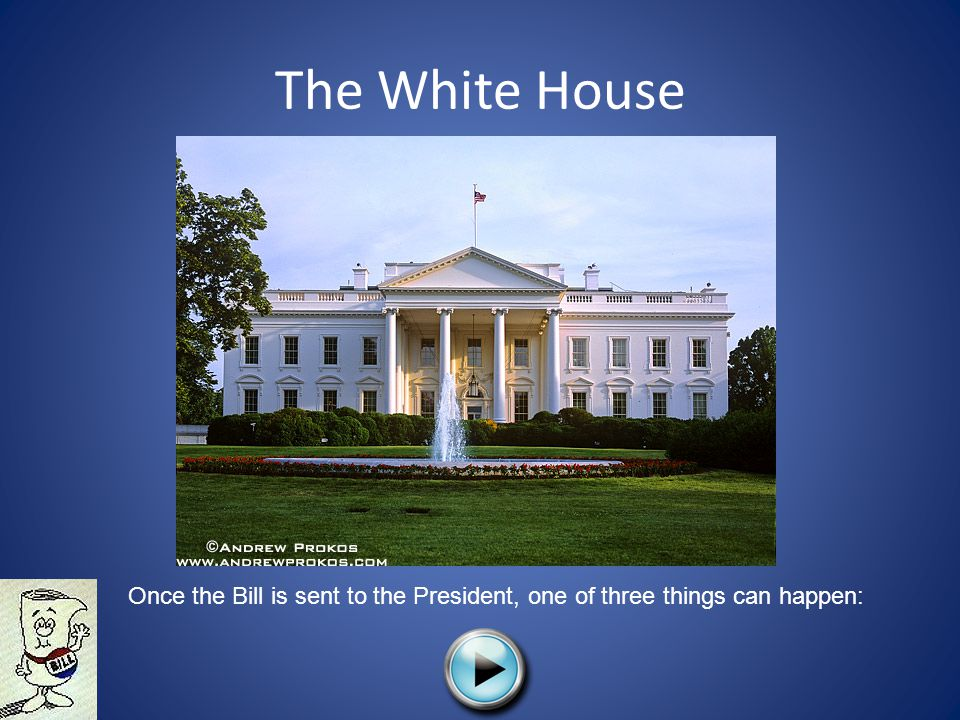 The White House Once the Bill is sent to the President, one of three things can happen: