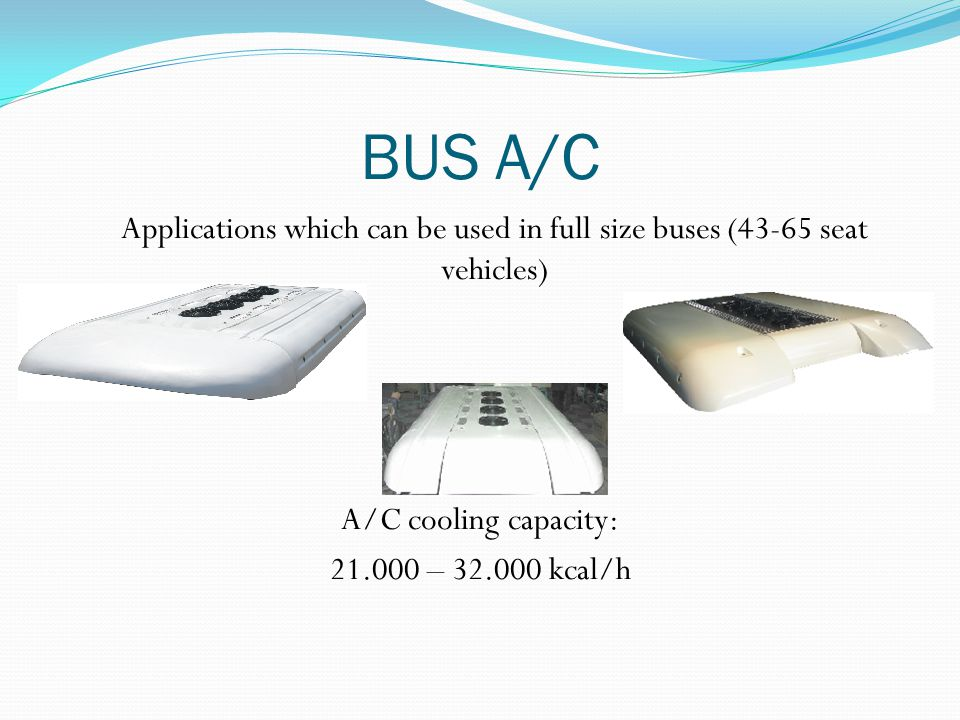 BUS A/C Applications which can be used in full size buses (43-65 seat vehicles) A/C cooling capacity: 21.000 – 32.000 kcal/h