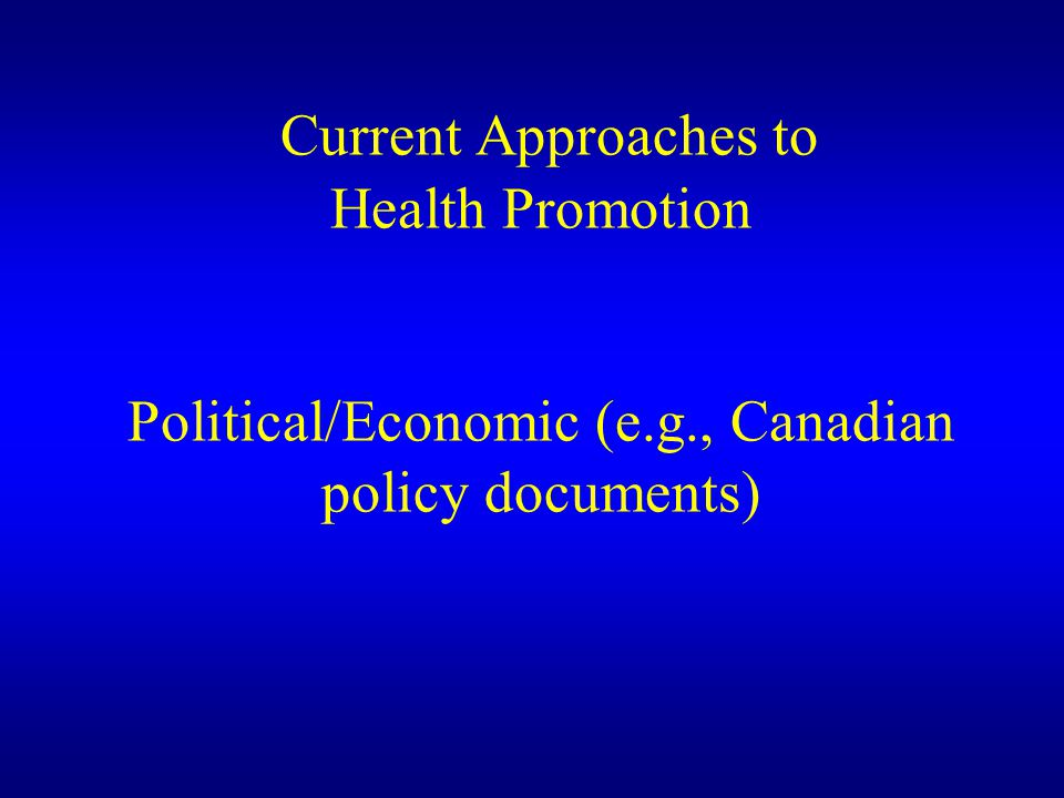 Current Approaches to Health Promotion Political/Economic (e. g