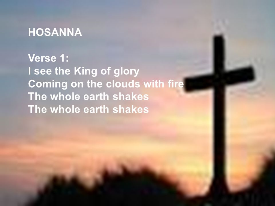 HOSANNA Verse 1: I see the King of glory Coming on the clouds with fire The whole earth shakes