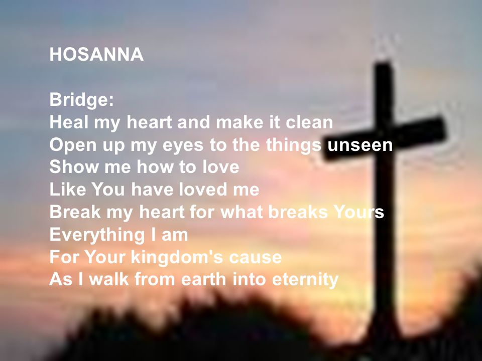 HOSANNA Bridge: Heal my heart and make it clean. Open up my eyes to the things unseen. Show me how to love.