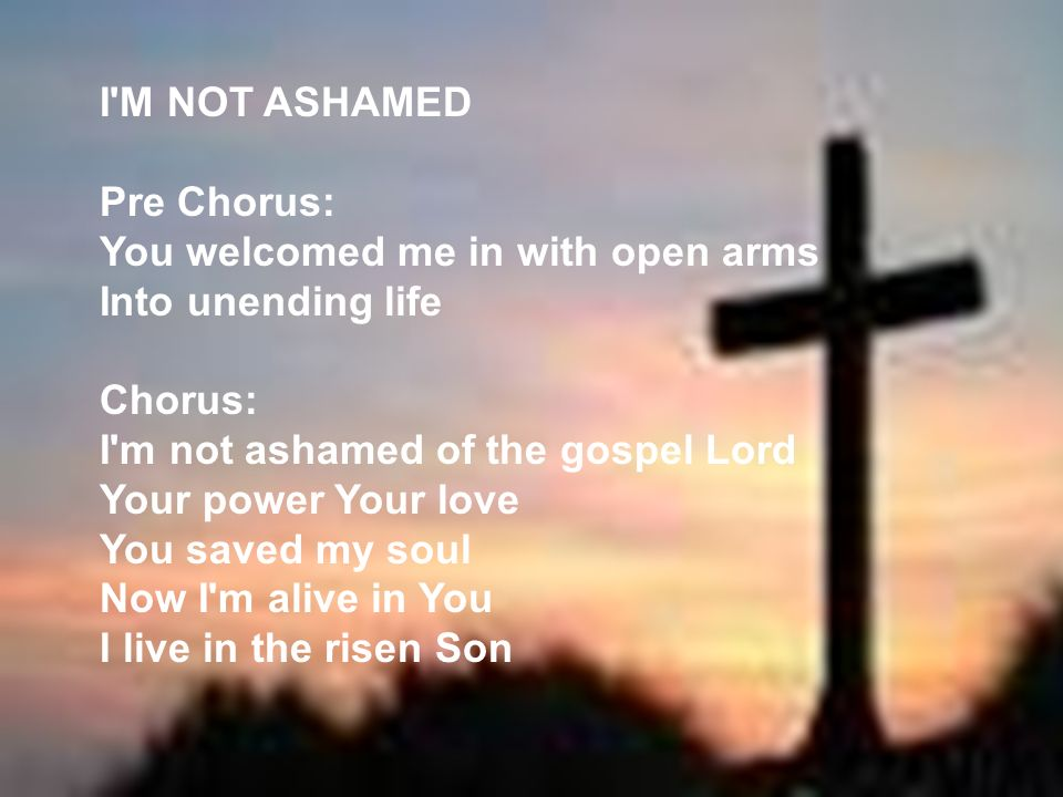 I M NOT ASHAMED Pre Chorus: You welcomed me in with open arms. Into unending life. Chorus: I m not ashamed of the gospel Lord.