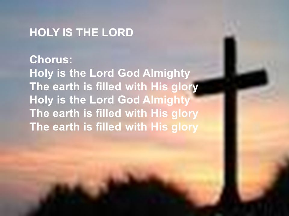 HOLY IS THE LORD Chorus: Holy is the Lord God Almighty The earth is filled with His glory