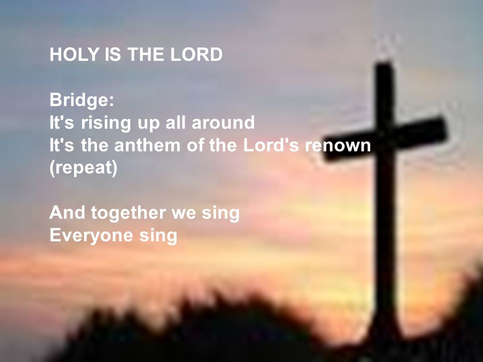 HOLY IS THE LORD Bridge: It s rising up all around. It s the anthem of the Lord s renown. (repeat)