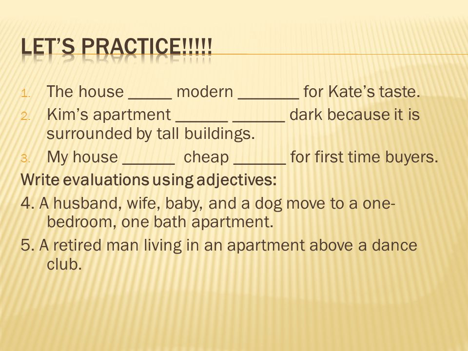 Let's practice!!!!! The house _____ modern _______ for Kate's taste.