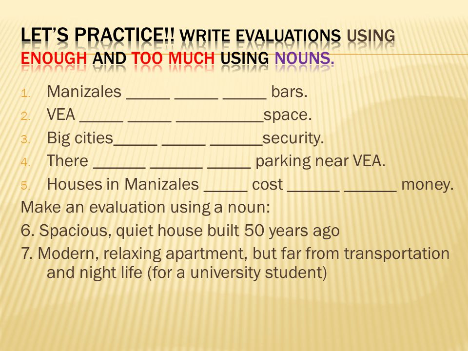 Let's practice!! Write evaluations using enough and too much using nouns.