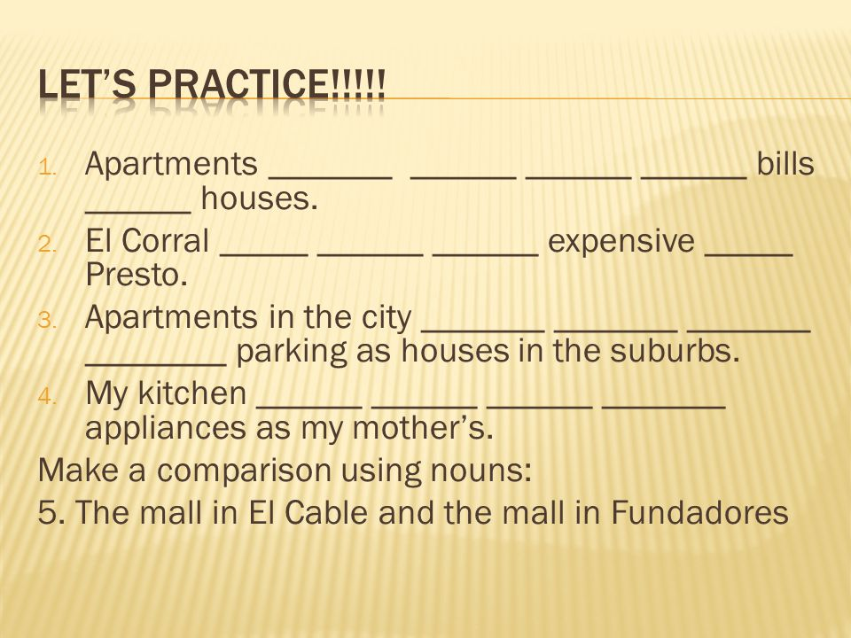 Let's practice!!!!! Apartments _______ ______ ______ ______ bills ______ houses. El Corral _____ ______ ______ expensive _____ Presto.