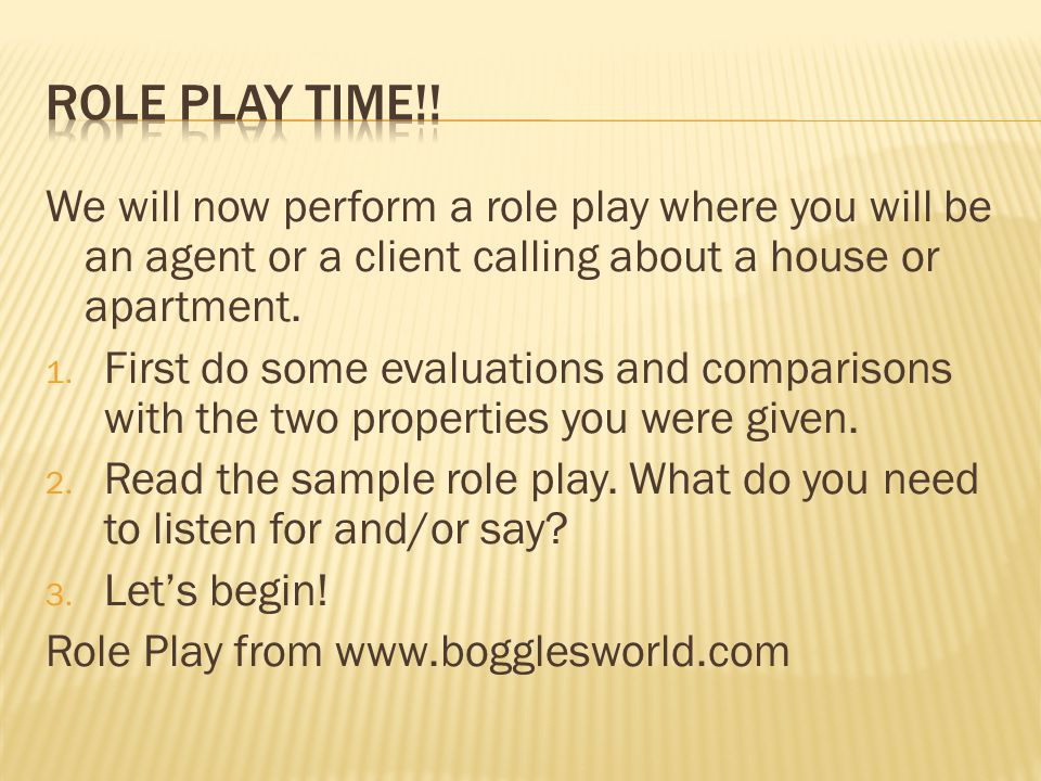 ROLE PLAY TIME!! We will now perform a role play where you will be an agent or a client calling about a house or apartment.
