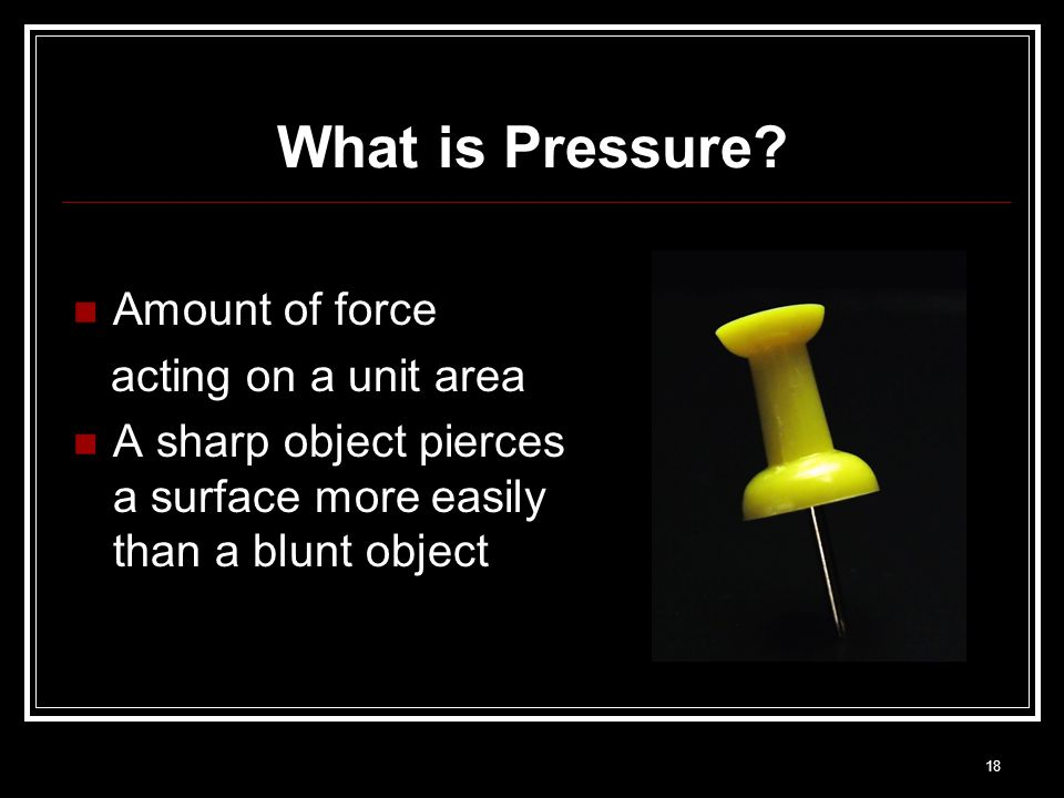 What is Pressure Amount of force acting on a unit area