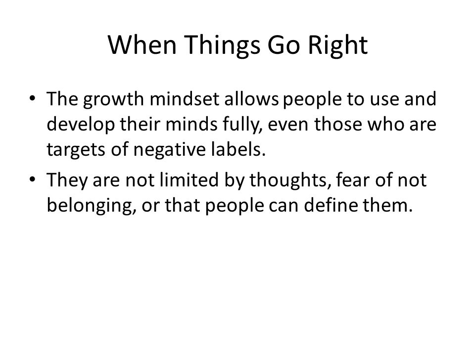 When Things Go Right The growth mindset allows people to use and develop their minds fully, even those who are targets of negative labels.