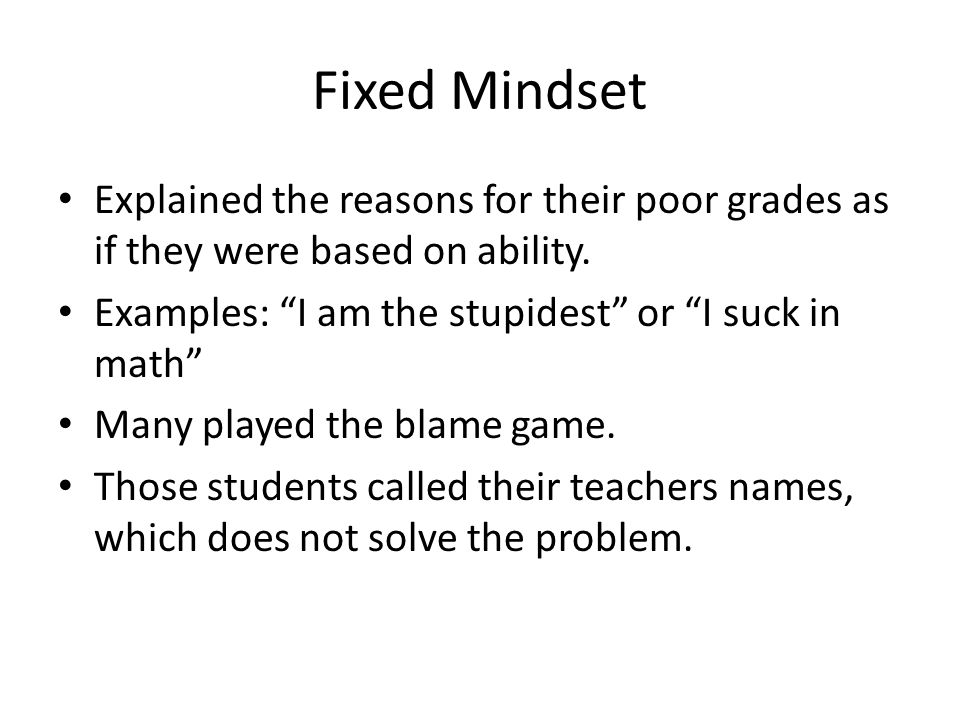 Fixed Mindset Explained the reasons for their poor grades as if they were based on ability. Examples: I am the stupidest or I suck in math