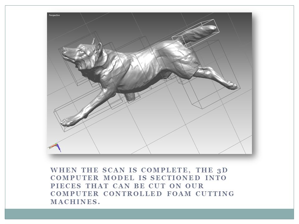 When the scan is complete, the 3D computer model is sectioned into pieces that can be cut on our computer controlled foam cutting machines.