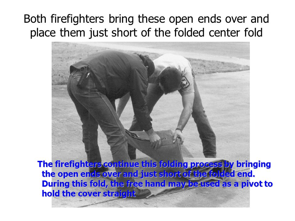Both firefighters bring these open ends over and place them just short of the folded center fold