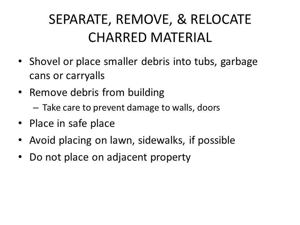 SEPARATE, REMOVE, & RELOCATE CHARRED MATERIAL