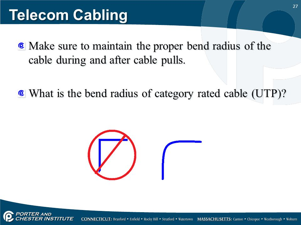Telecom Cabling Make sure to maintain the proper bend radius of the cable during and after cable pulls.