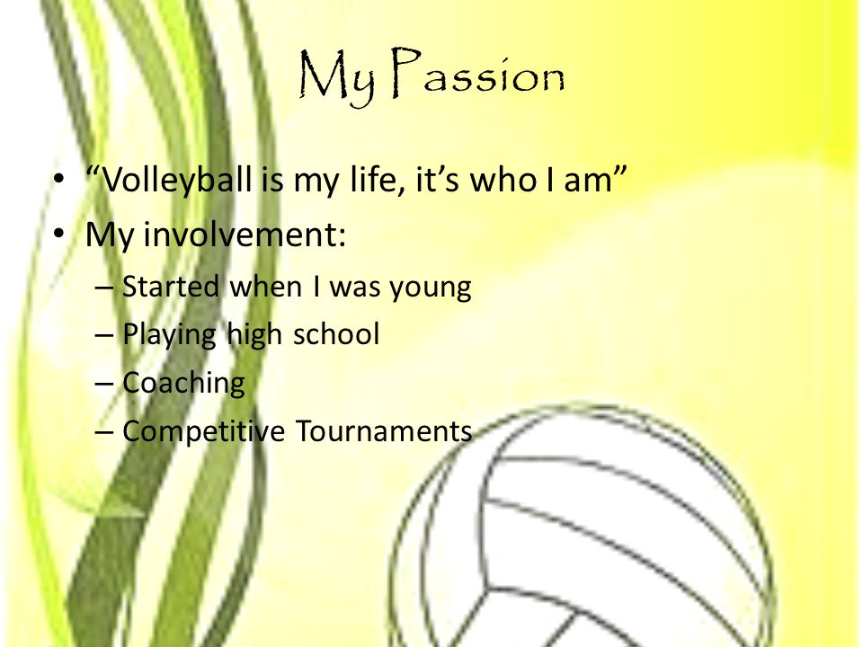 My Passion Volleyball is my life, it's who I am My involvement: