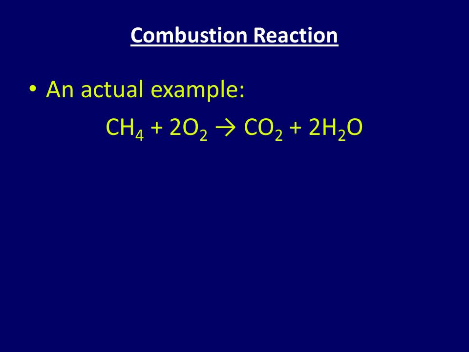 Combustion Reaction An actual example: CH4 + 2O2 → CO2 + 2H2O