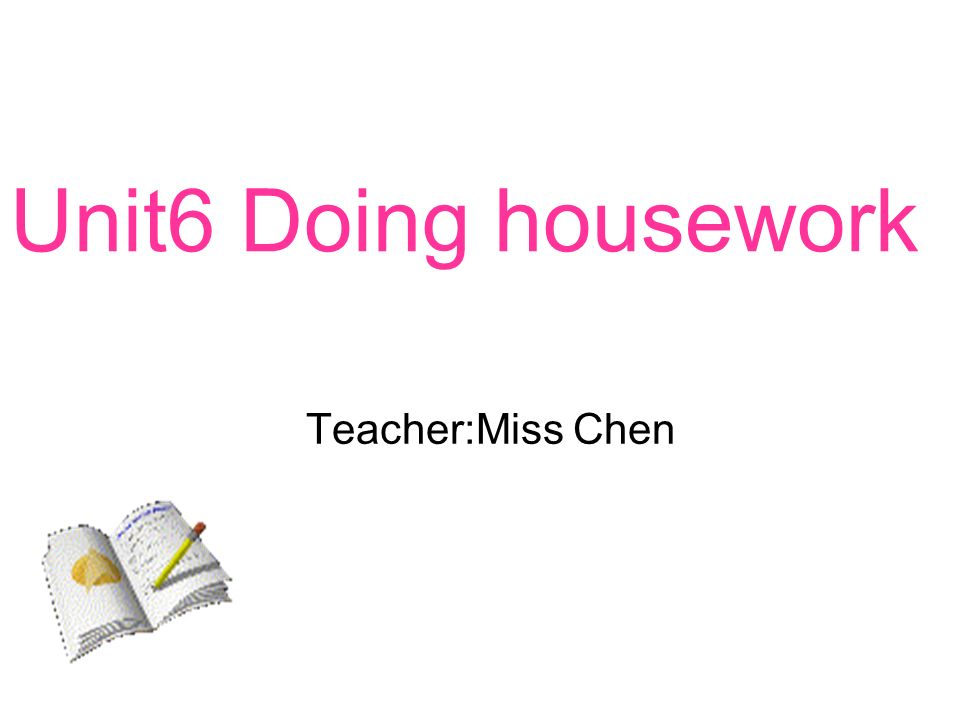 Unit6 Doing housework Teacher:Miss Chen