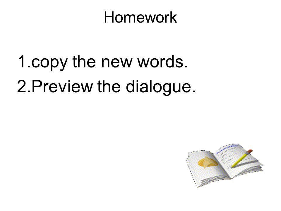 Homework 1.copy the new words. 2.Preview the dialogue.