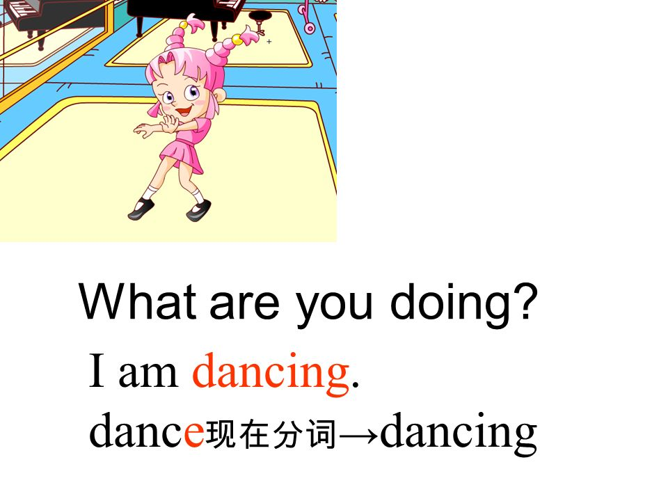 What are you doing I am dancing. dance现在分词→dancing