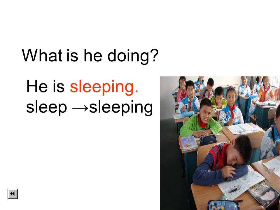 What is he doing He is sleeping. sleep →sleeping