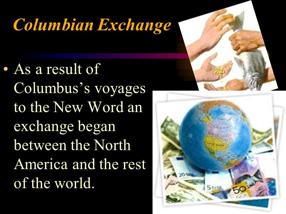 Columbian ExchangeAs a result of Columbus's voyages to the New Word an exchange began between the North America and the rest of the world.