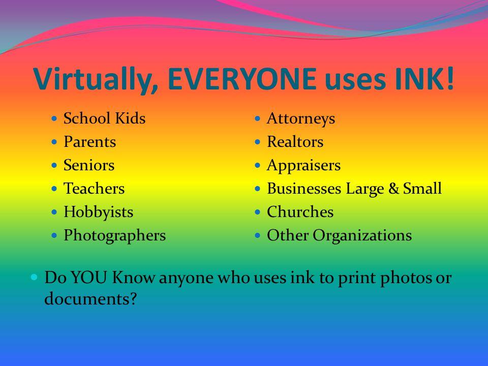 Virtually, EVERYONE uses INK!