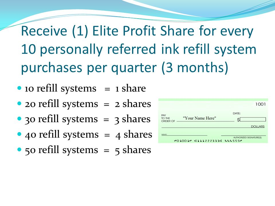 Receive (1) Elite Profit Share for every 10 personally referred ink refill system purchases per quarter (3 months)
