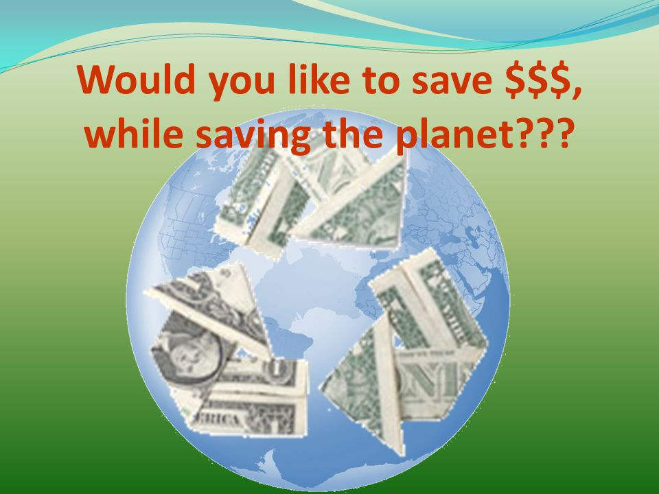 Would you like to save $$$, while saving the planet