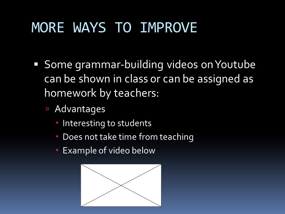 MORE WAYS TO IMPROVE Some grammar-building videos on Youtube can be shown in class or can be assigned as homework by teachers: