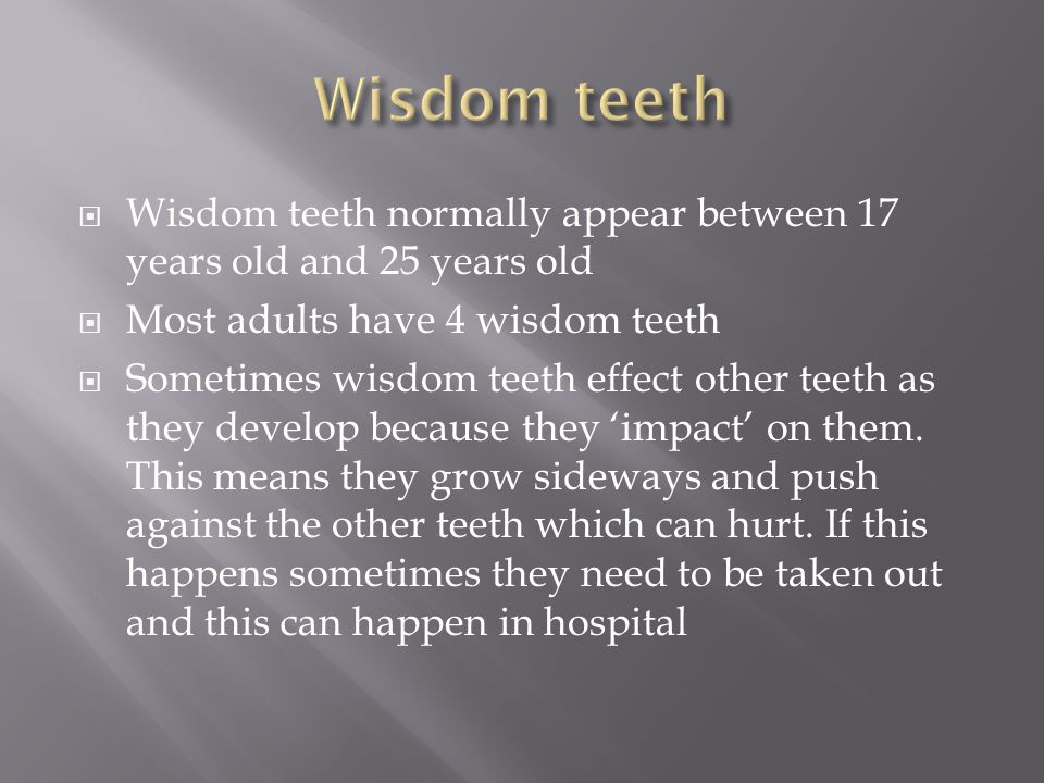 Wisdom teeth Wisdom teeth normally appear between 17 years old and 25 years old. Most adults have 4 wisdom teeth.