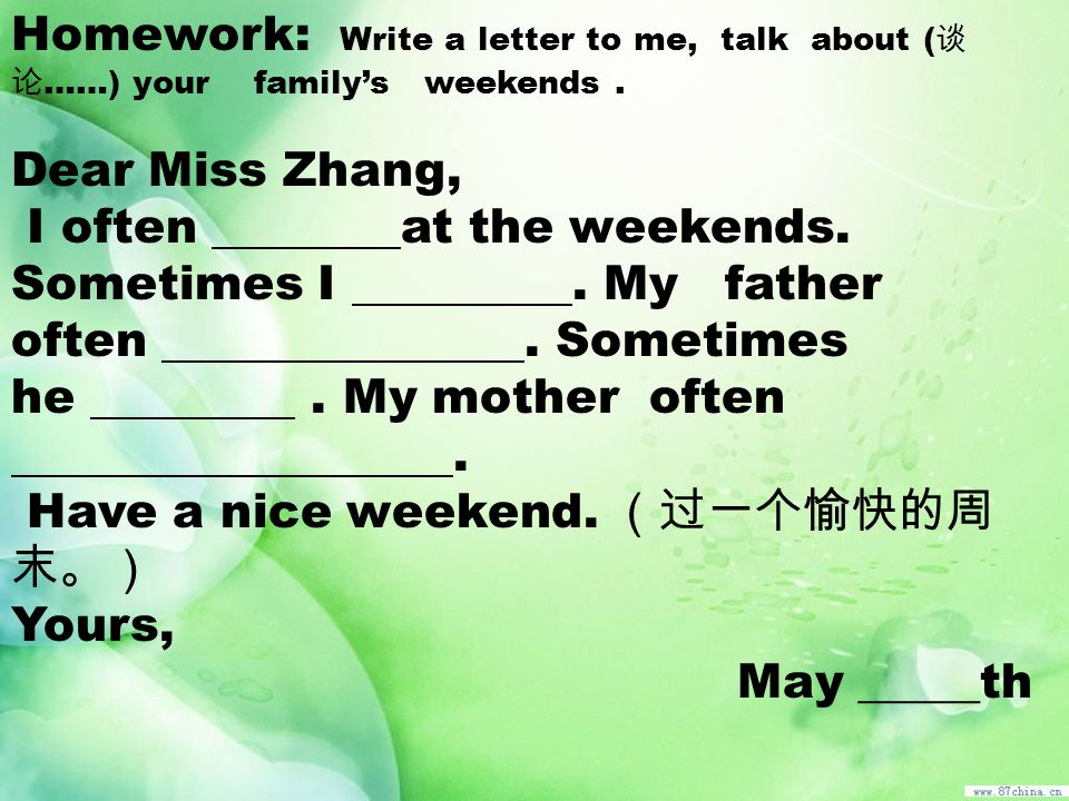 Homework: Write a letter to me, talk about (谈论……) your family's weekends .