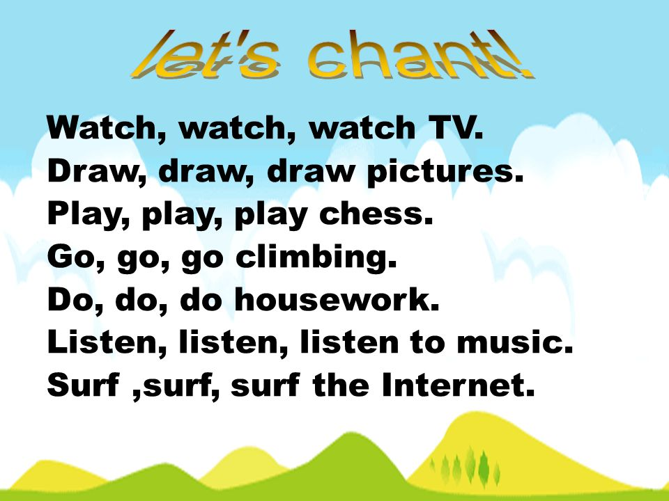 let s chant! Watch, watch, watch TV. Draw, draw, draw pictures.