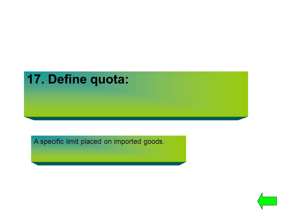 17. Define quota: A specific limit placed on imported goods.