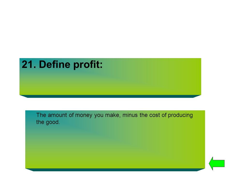 21. Define profit: The amount of money you make, minus the cost of producing the good.