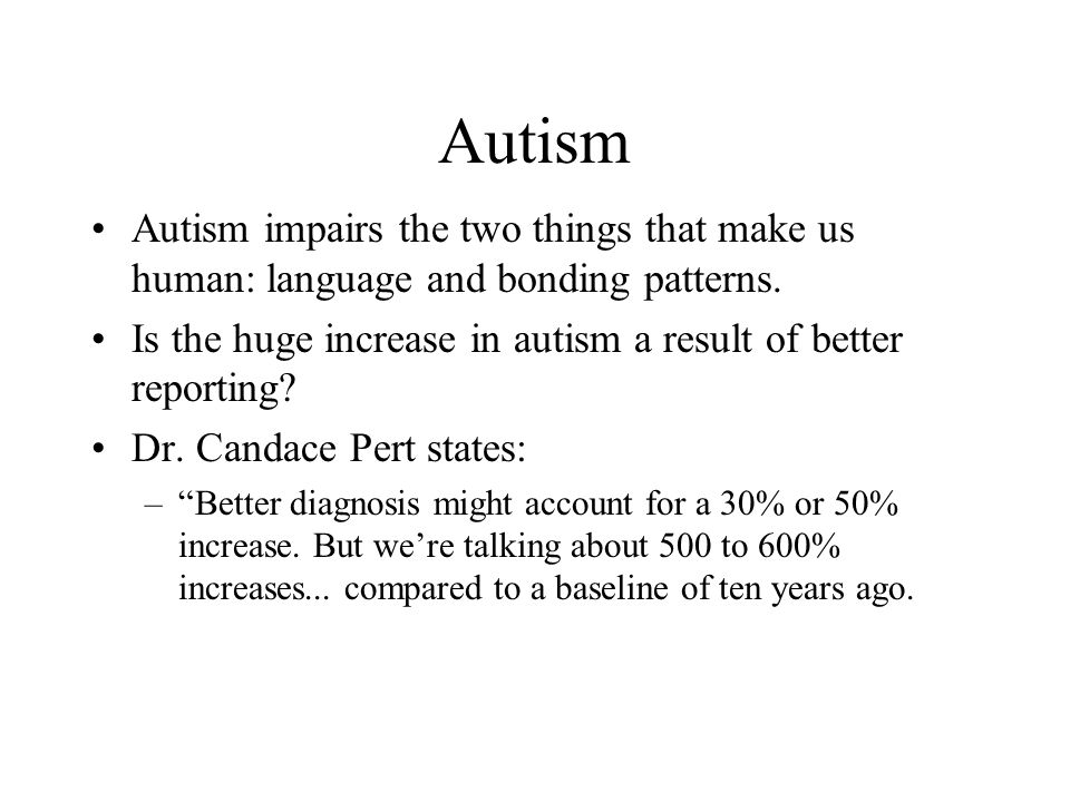 Autism Autism impairs the two things that make us human: language and bonding patterns. Is the huge increase in autism a result of better reporting