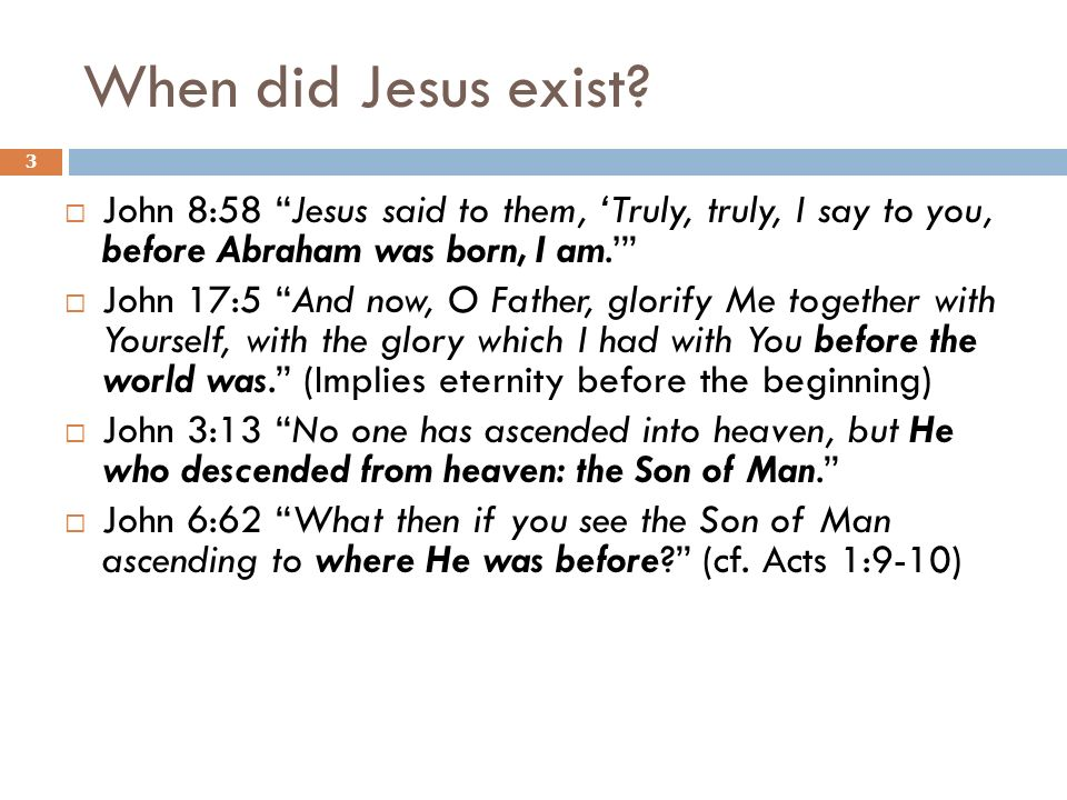When did Jesus exist John 8:58 Jesus said to them, 'Truly, truly, I say to you, before Abraham was born, I am.'