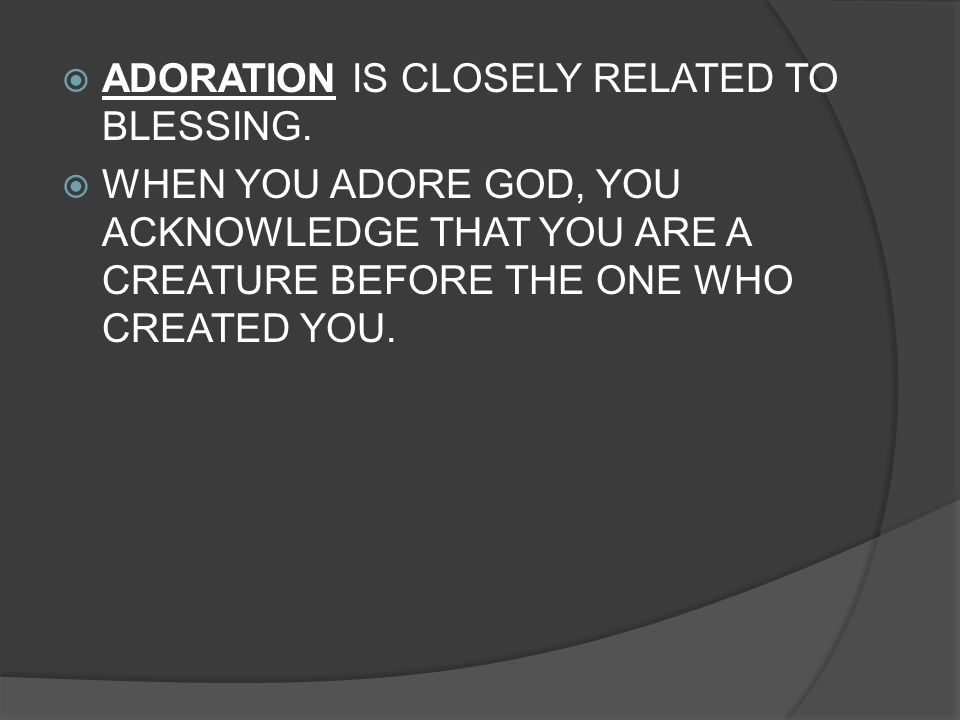 ADORATION IS CLOSELY RELATED TO BLESSING.