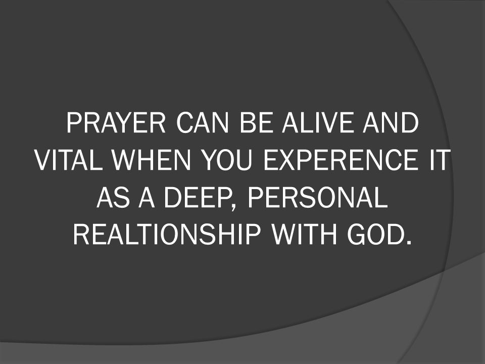 PRAYER CAN BE ALIVE AND VITAL WHEN YOU EXPERENCE IT AS A DEEP, PERSONAL REALTIONSHIP WITH GOD.