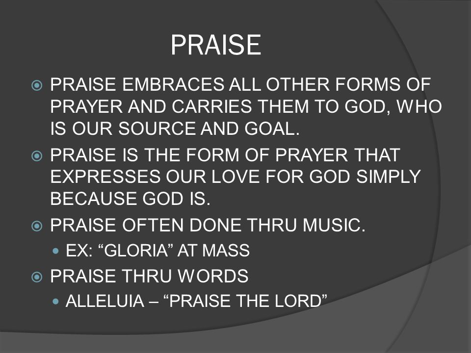 PRAISE PRAISE EMBRACES ALL OTHER FORMS OF PRAYER AND CARRIES THEM TO GOD, WHO IS OUR SOURCE AND GOAL.