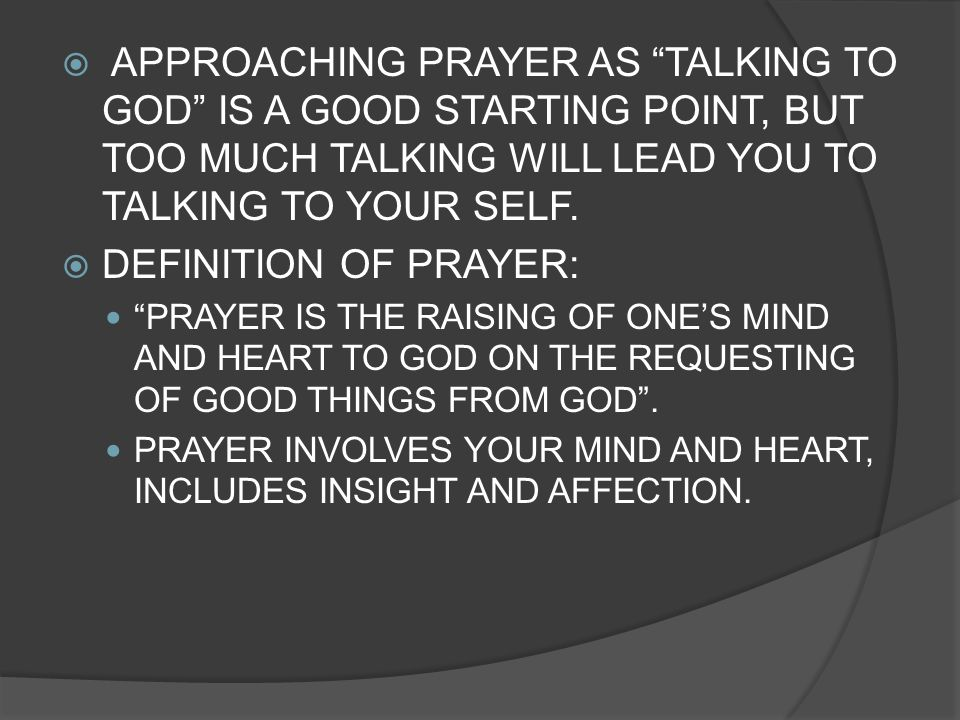 APPROACHING PRAYER AS TALKING TO GOD IS A GOOD STARTING POINT, BUT TOO MUCH TALKING WILL LEAD YOU TO TALKING TO YOUR SELF.