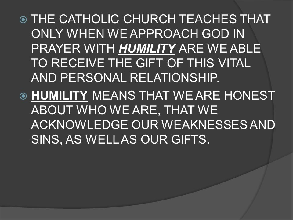THE CATHOLIC CHURCH TEACHES THAT ONLY WHEN WE APPROACH GOD IN PRAYER WITH HUMILITY ARE WE ABLE TO RECEIVE THE GIFT OF THIS VITAL AND PERSONAL RELATIONSHIP.