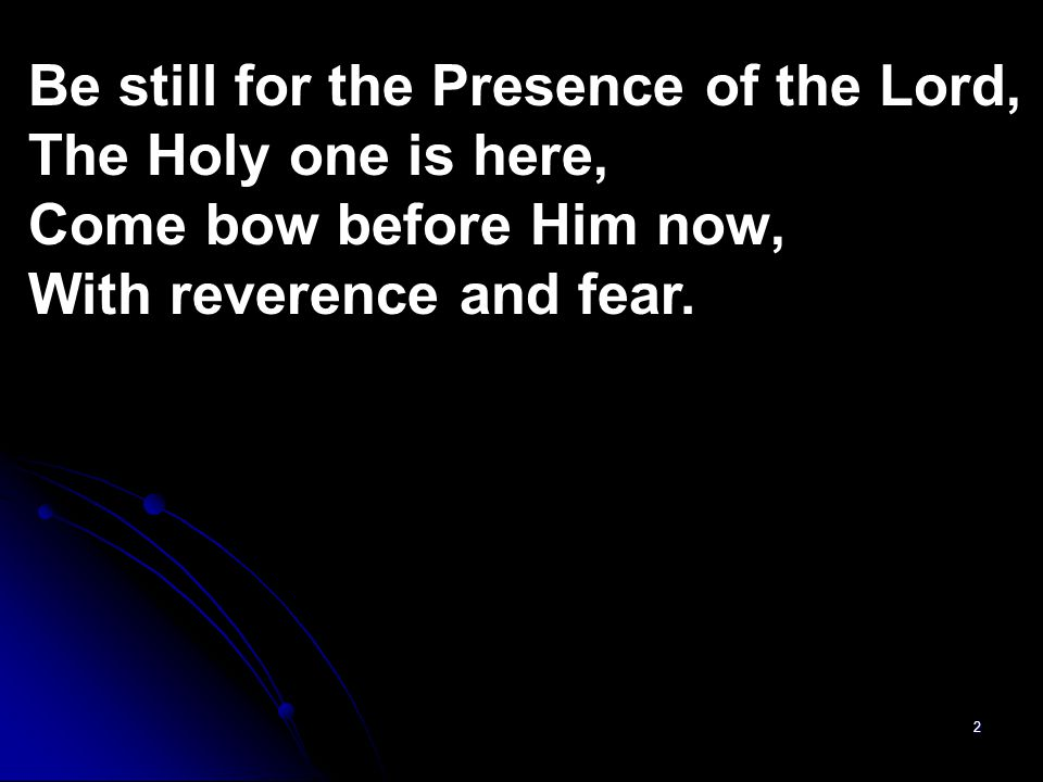 Be still for the Presence of the Lord,