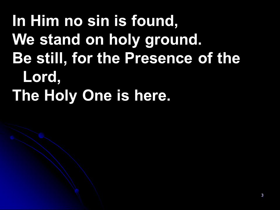 In Him no sin is found, We stand on holy ground.