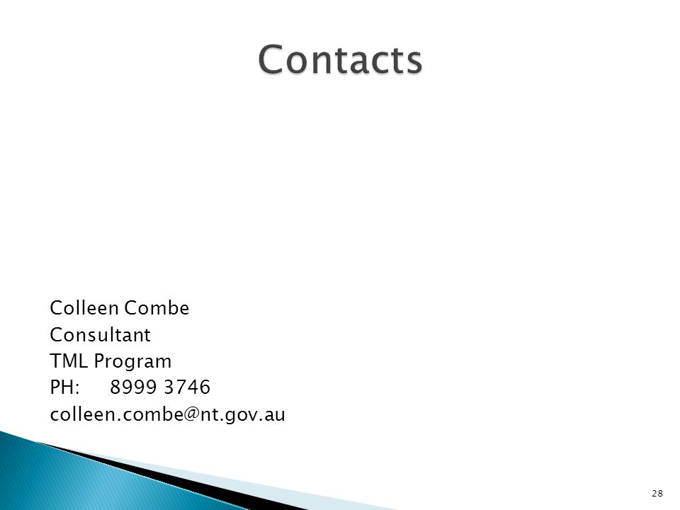 Contacts Colleen Combe Consultant TML Program PH: 8999 3746 colleen.combe@nt.gov.au