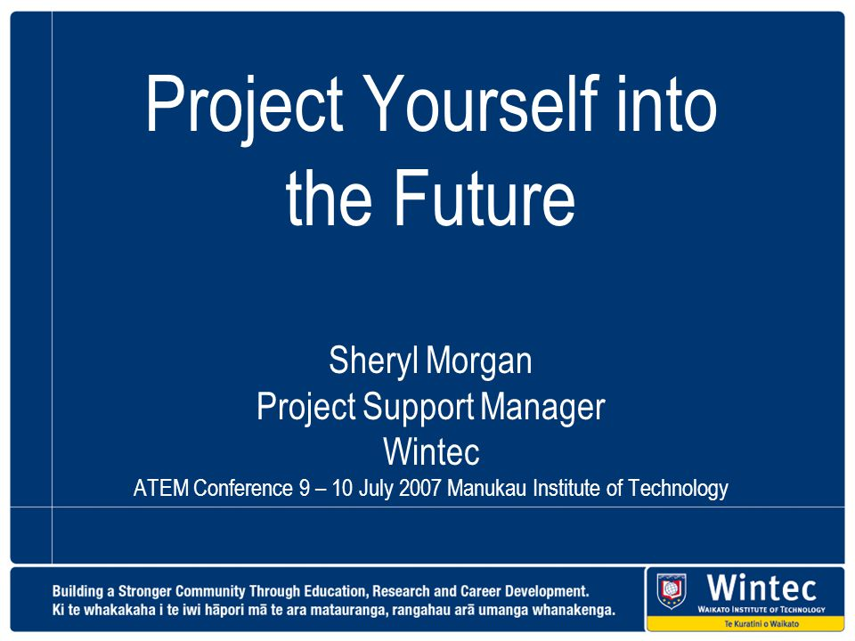 Project Yourself into the Future Sheryl Morgan Project Support Manager Wintec ATEM Conference 9 – 10 July 2007 Manukau Institute of Technology